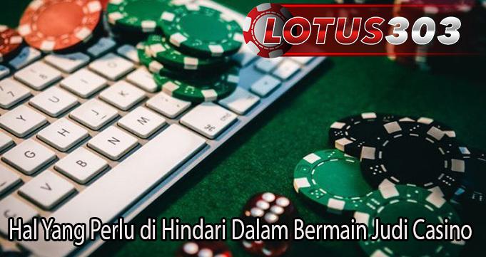Hal Yang Perlu di Hindari Dalam Bermain Judi Casino